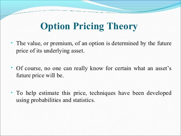 Option Pricing Theory • The value, or premium, of an option is determined by the future price of its underlying asset. • O...
