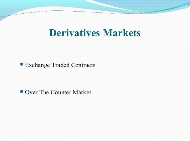 Derivatives Markets Exchange Traded Contracts Over The Counter Market