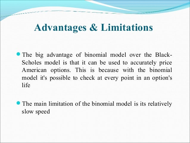 Advantages & Limitations The big advantage of binomial model over the Black- Scholes model is that it can be used to accu...