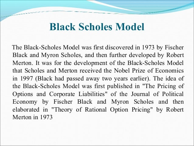 Black Scholes Model The Black-Scholes Model was first discovered in 1973 by Fischer Black and Myron Scholes, and then furt...