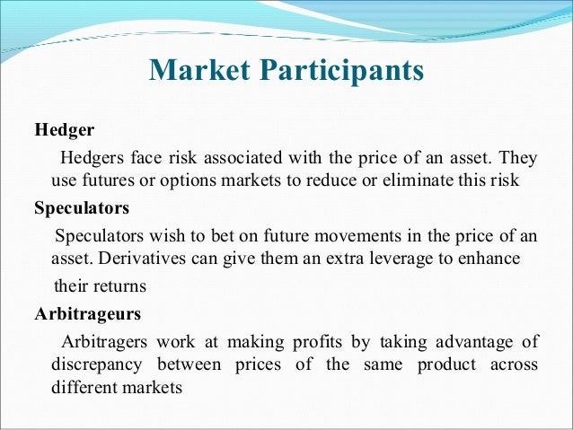 Market Participants Hedger Hedgers face risk associated with the price of an asset. They use futures or options markets to...