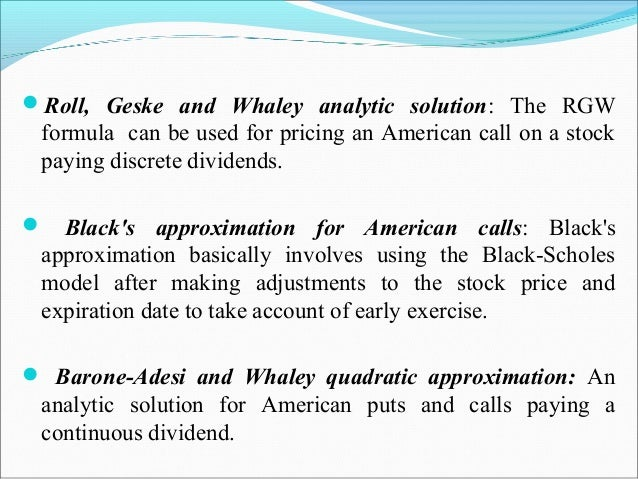 Roll, Geske and Whaley analytic solution: The RGW formula can be used for pricing an American call on a stock paying disc...