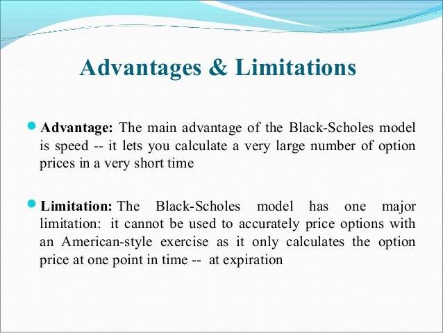Advantages & Limitations Advantage: The main advantage of the Black-Scholes model is speed -- it lets you calculate a ver...