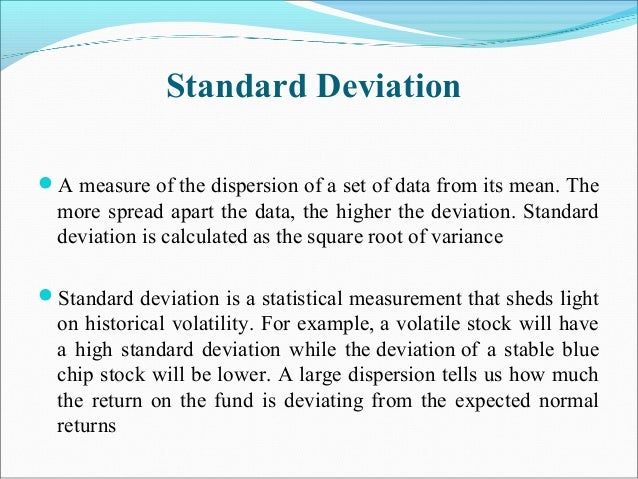 Standard Deviation A measure of the dispersion of a set of data from its mean. The more spread apart the data, the higher...