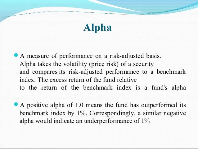 Alpha A measure of performance on a risk-adjusted basis. Alpha takes the volatility (price risk) of a security and compar...