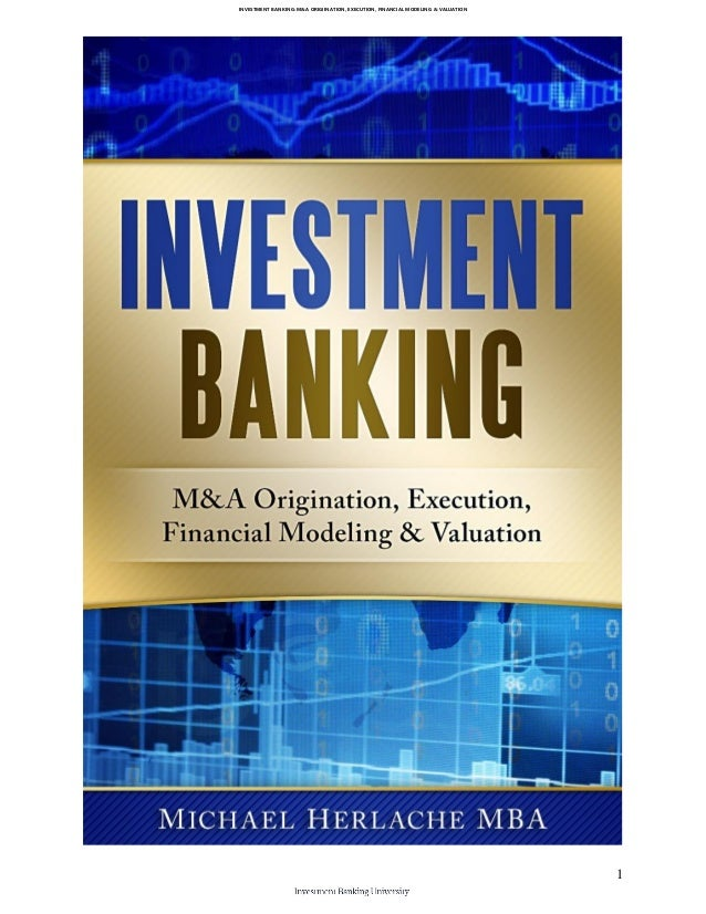 INVESTMENT BANKING: M&A ORIGIINATION, EXECUTION, FINANCIAL MODELING & VALUATION 1