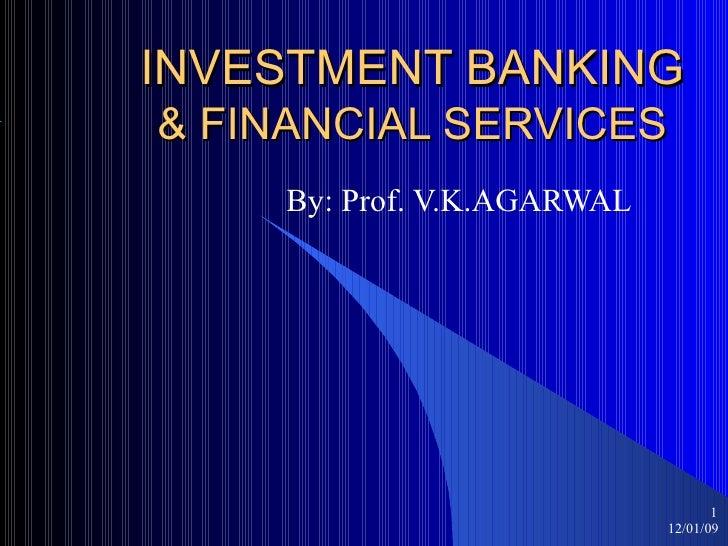 INVESTMENT BANKING & FINANCIAL SERVICES By: Prof. V.K.AGARWAL 12/01/09 <ul><ul><li></li></ul></ul>