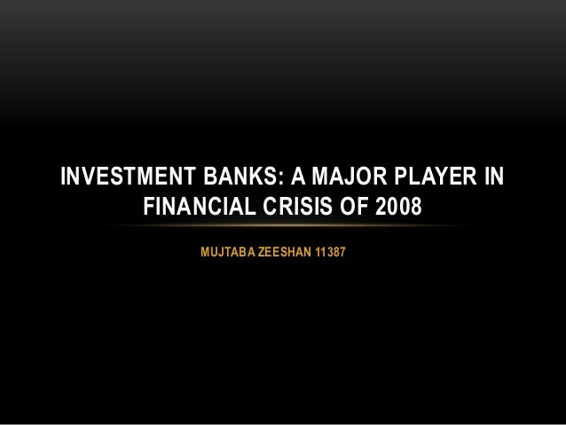 MUJTABA ZEESHAN 11387 INVESTMENT BANKS: A MAJOR PLAYER IN FINANCIAL CRISIS OF 2008