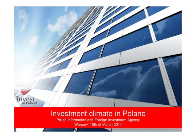 Investment climate in Poland Polish Information and Foreign Investment Agency Warsaw, 18th of March 2014
