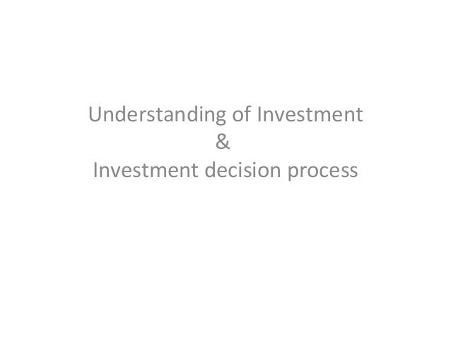 Understanding of Investment & Investment decision process