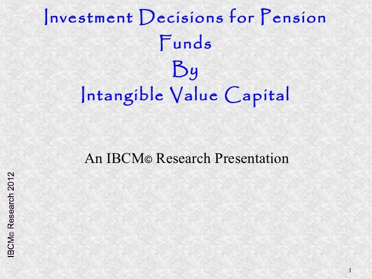 Investment Decisions for Pension              Funds                By    Intangible Value Capital    An IBCM© Research Pre...