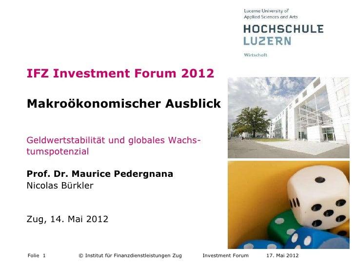 IFZ Investment Forum 2012Makroökonomischer AusblickGeldwertstabilität und globales Wachs-tumspotenzialProf. Dr. Maurice Pe...