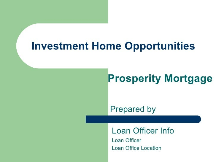 Investment Home Opportunities Prosperity Mortgage Prepared by Loan Officer Info Loan Officer Loan Office Location