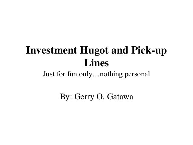Investment Hugot and Pick-up Lines Just for fun only…nothing personal By: Gerry O. Gatawa