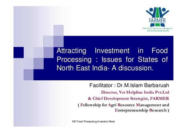 Attracting Investment in Food Processing : Issues for States of North East India- A discussion. Facilitator : Dr.M.Islam B...
