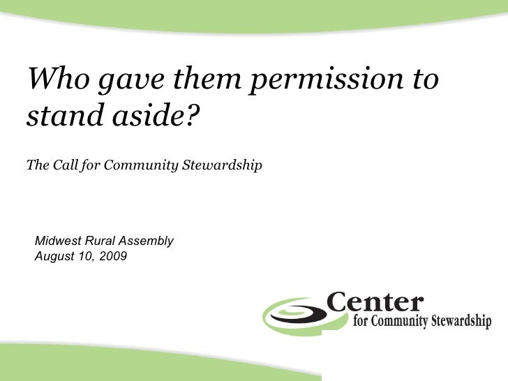 Who gave them permission to stand aside?  The Call for Community Stewardship Midwest Rural Assembly August 10, 2009