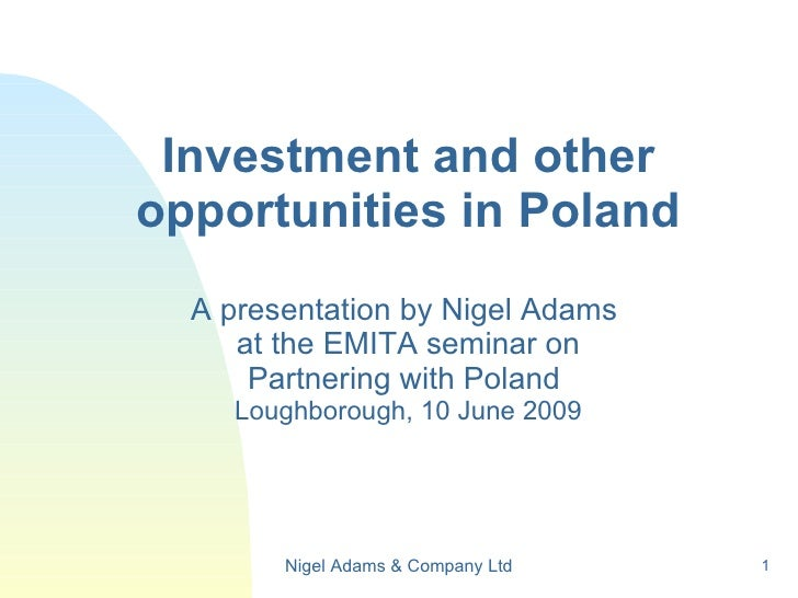 Investment and other opportunities in Poland A presentation by Nigel Adams  at the EMITA seminar on Partnering with Poland...