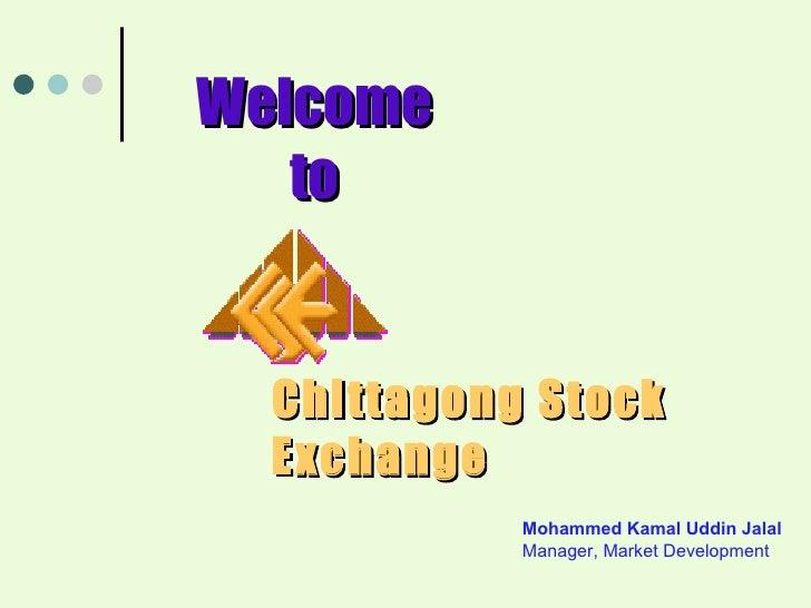 Chittagong Stock Exchange Welcome to Mohammed Kamal Uddin Jalal Manager, Market Development