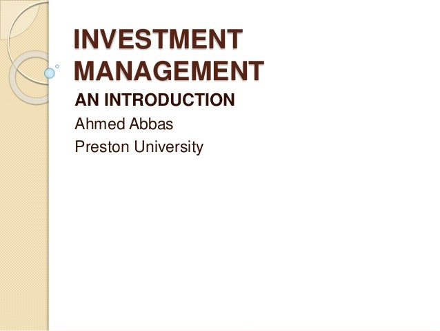 INVESTMENT MANAGEMENT AN INTRODUCTION Ahmed Abbas Preston University