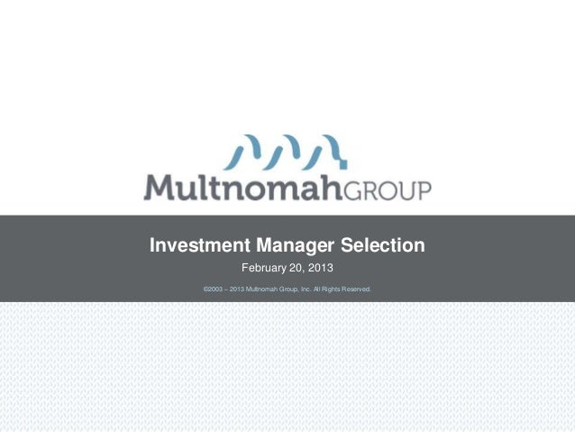 Investment Manager Selection                 February 20, 2013     ©2003 – 2013 Multnomah Group, Inc. All Rights Reserved.