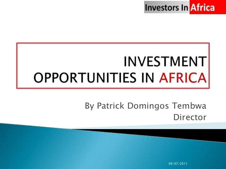 INVESTMENT OPPORTUNITIES IN AFRICA<br />By Patrick Domingos Tembwa<br />Director<br />09/07/2011<br />