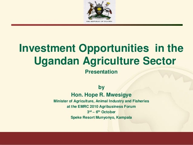 Investment Opportunities in the Ugandan Agriculture Sector Presentation by Hon. Hope R. Mwesigye Minister of Agriculture, ...