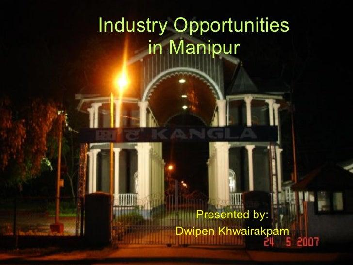 Industry Opportunities      in Manipur                Presented by:         Dwipen Khwairakpam