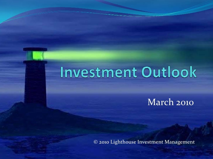 Investment Outlook<br />March 2010<br />© 2010 Lighthouse Investment Management<br />