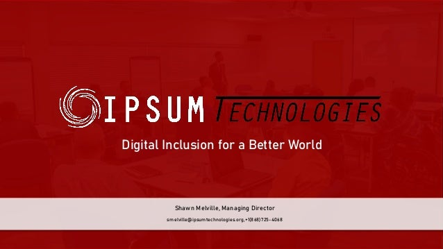 Digital Inclusion for a Better World smelville@ipsumtechnologies.org,+1(868)725-4068 Shawn Melville, Managing Director