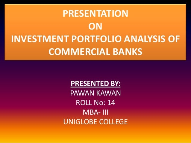 PRESENTATION ON INVESTMENT PORTFOLIO ANALYSIS OF COMMERCIAL BANKS PRESENTED BY: PAWAN KAWAN ROLL No: 14 MBA- III UNIGLOBE ...