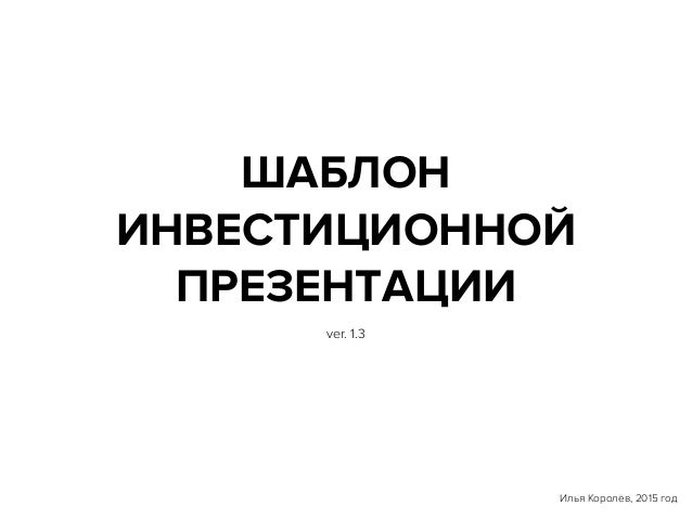 ШАБЛОН ИНВЕСТИЦИОННОЙ ПРЕЗЕНТАЦИИ Илья Королёв, 2015 год ver. 1.3