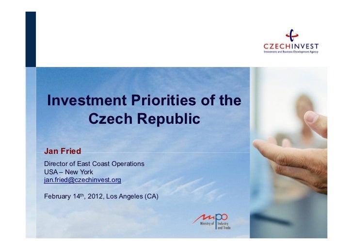Investment Priorities of the       Czech RepublicJan FriedDirector of East Coast OperationsUSA – New Yorkjan.fried@czechin...