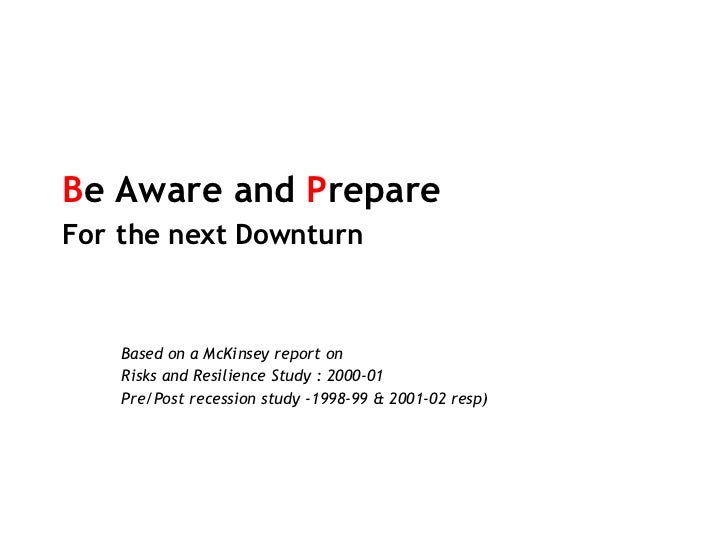 B e Aware and  P repare  For   the next Downturn Based on a McKinsey report on Risks and Resilience Study : 2000-01 Pre/Po...