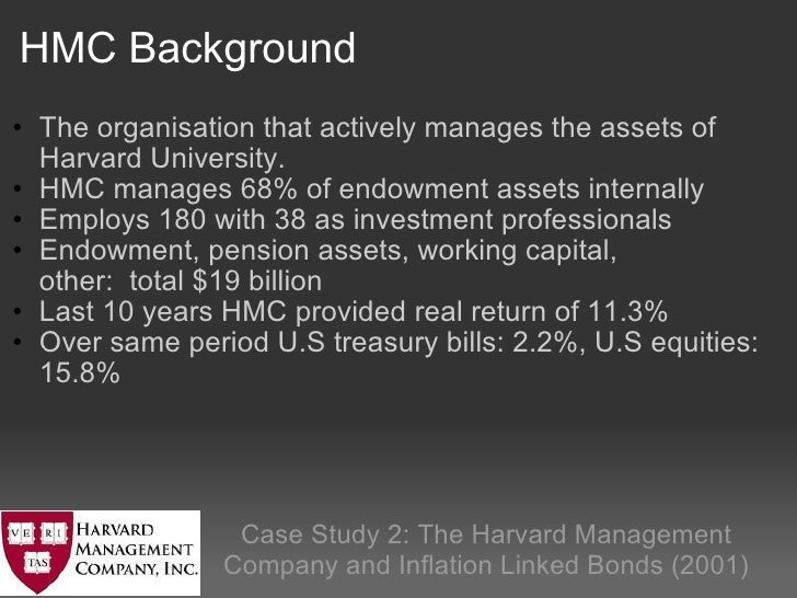 harvard management company hmc Hmc's policy portfolio • determines the long run asset allocation portfolio • it is structured to full fill the growth of harvard's endowment • an average real return of 6-7% is estimated to achieve this portfolio for the harvard university • historical data is used and analyzed .