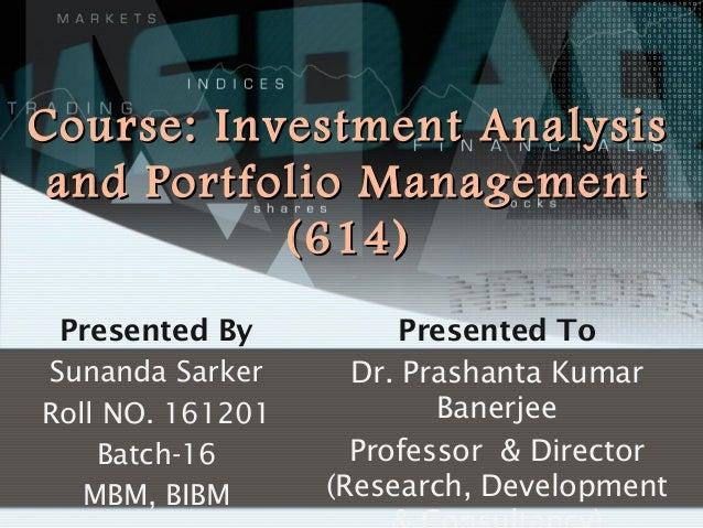 Course: Investment Analysis and Portfolio Management (614) Presented By Sunanda Sarker Roll NO. 161201 Batch-16 MBM, BIBM ...
