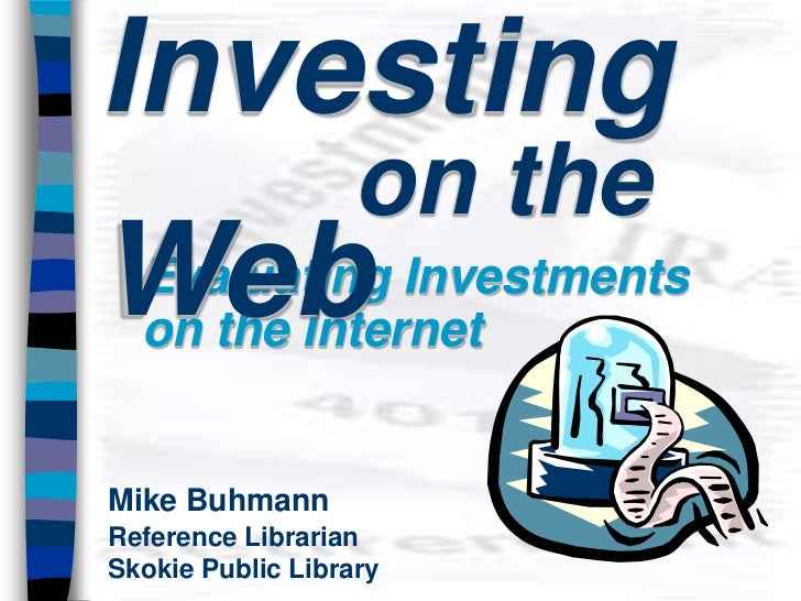 Investing                  on theWeb  Evaluating Investments  on the InternetMike BuhmannReference LibrarianSkokie Public ...