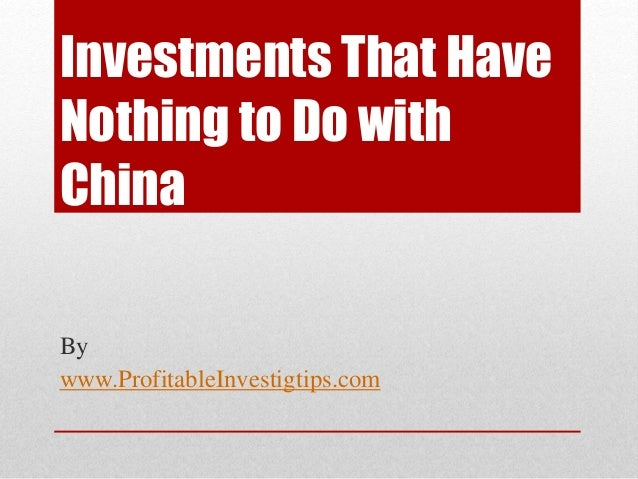 Investments That Have Nothing to Do with China By www.ProfitableInvestigtips.com