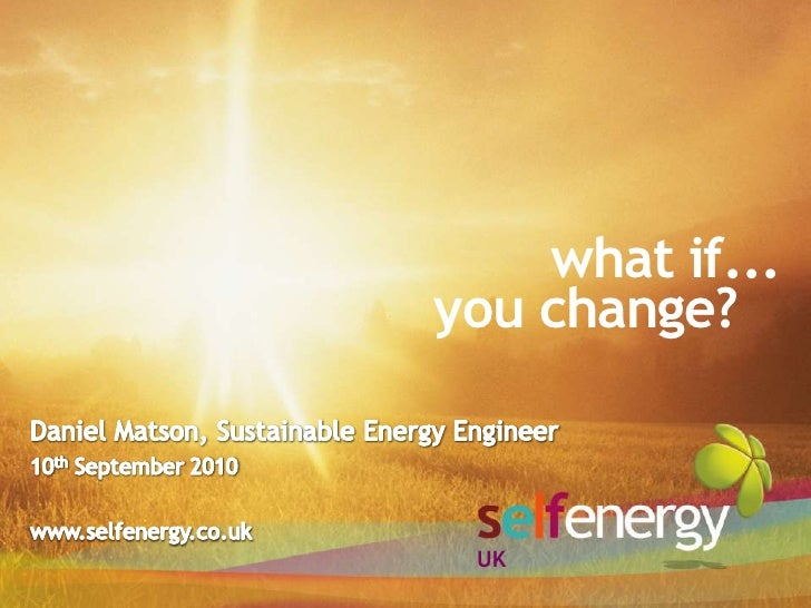 what if...<br />you change?<br />Daniel Matson, Sustainable Energy Engineer<br />10th September 2010<br />www.selfenergy.c...