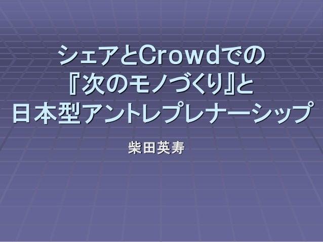 シェアとCrowdでの 『次のモノづくり』と 日本型アントレプレナーシップ 柴田英寿