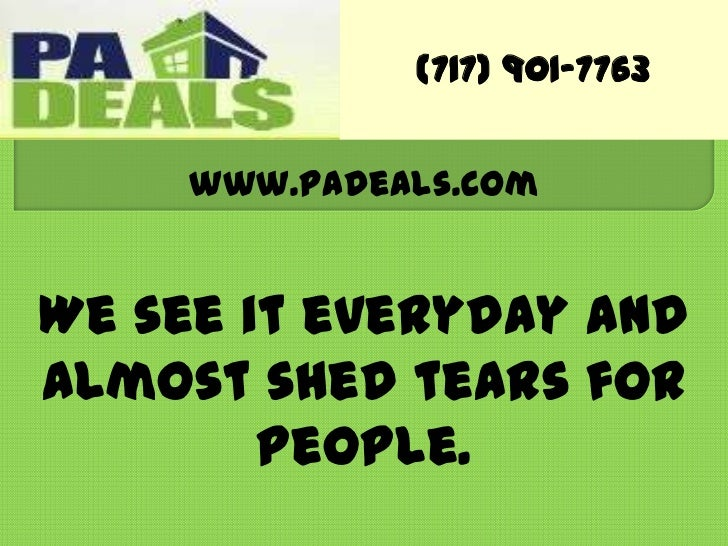 (717) 901-7763<br />www.PaDeals.com<br />We see it everyday and almost shed tears for people.<br />