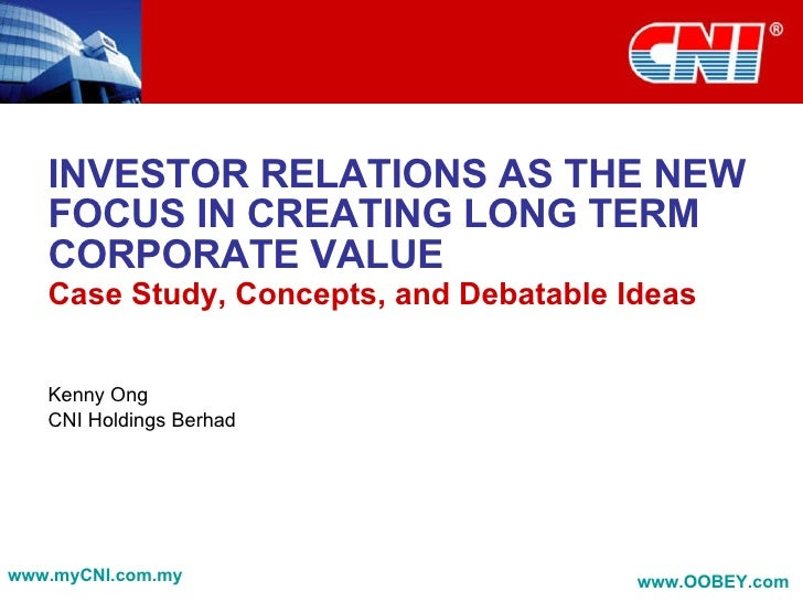 INVESTOR RELATIONS AS THE NEW FOCUS IN CREATING LONG TERM CORPORATE VALUE Case Study, Concepts, and Debatable Ideas Kenny ...