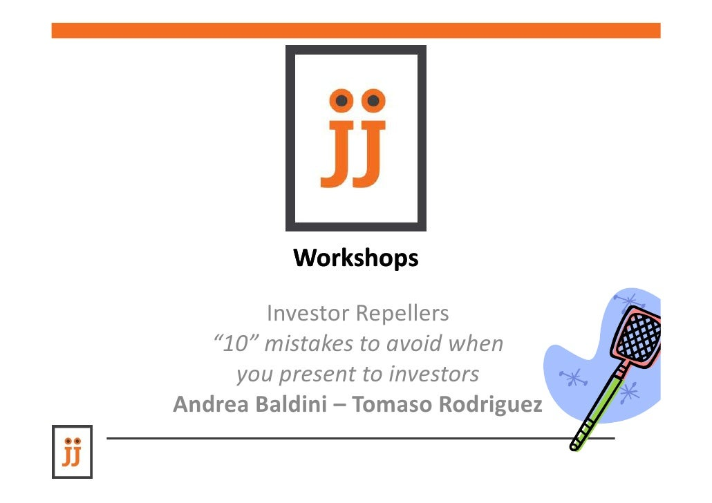 "Workshops        Investor Repellers   ""10"" mistakes to avoid when     you present to investorsAndrea Baldini – Tomaso Rodr..."