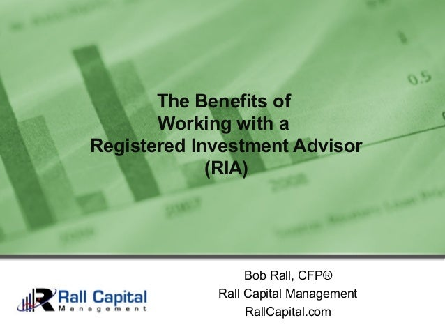 Bob Rall, CFP®Rall Capital ManagementRallCapital.comThe Benefits ofWorking with aRegistered Investment Advisor(RIA)