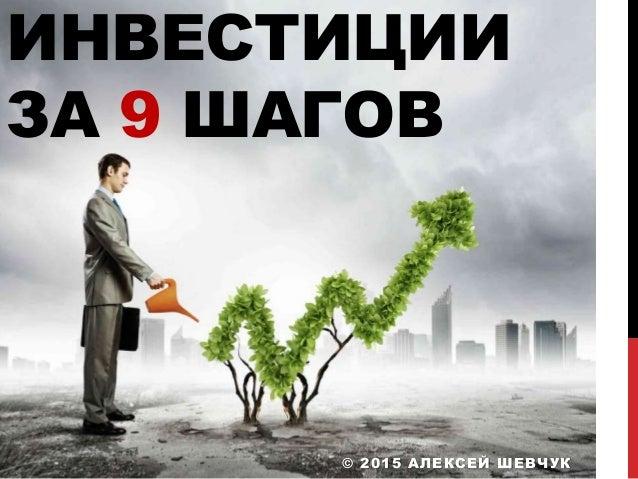 ИНВЕСТИЦИИ ЗА 9 ШАГОВ © 2015 АЛЕКСЕЙ ШЕВЧУК