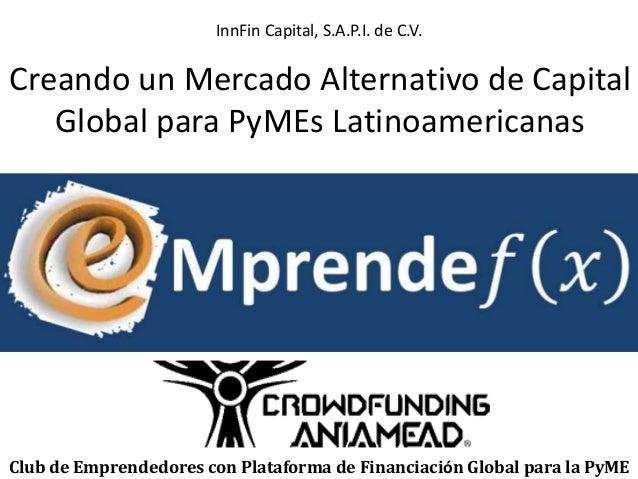 InnFin Capital, S.A.P.I. de C.V.  Creando un Mercado Alternativo de Capital  Global para PyMEs Latinoamericanas  Club de E...