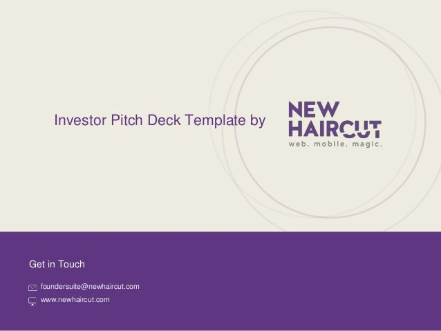 Designed by New Haircut Get in Touch foundersuite@newhaircut.com www.newhaircut.com Investor Pitch Deck Template by