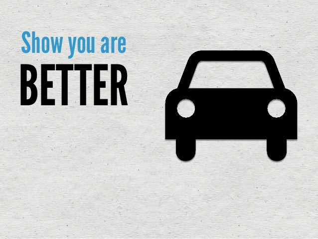 Show you are BETTER or at least DIFFERENT!