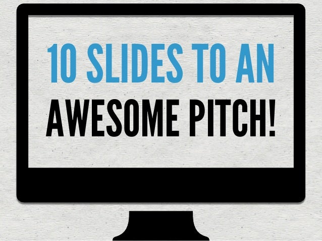 10 SLIDES TO AN AWESOME PITCH!