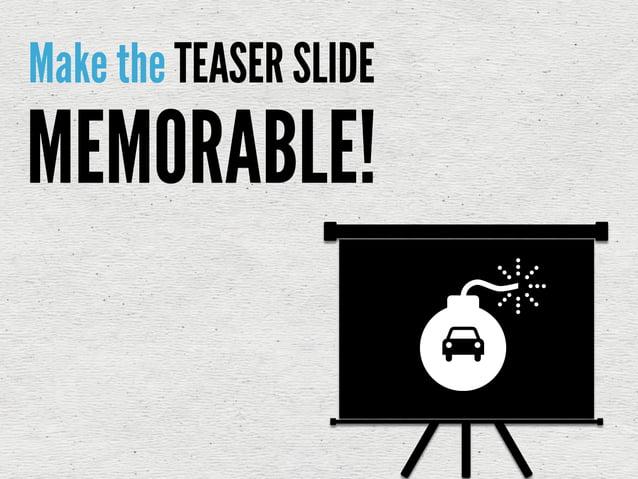 Make the TEASER SLIDEMEMORABLE!