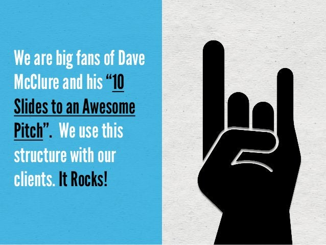 """We are big fans of DaveMcClure and his """"10Slides to an AwesomePitch"""". We use thisstructure with ourclients. It Rocks!"""
